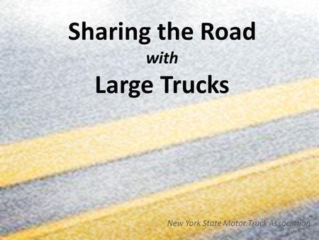 Sharing the Road with Large Trucks New York State Motor Truck Association.