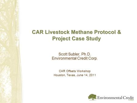 CAR Livestock Methane Protocol & Project Case Study Scott Subler, Ph.D. Environmental Credit Corp. CAR Offsets Workshop Houston, Texas, June 14, 2011.