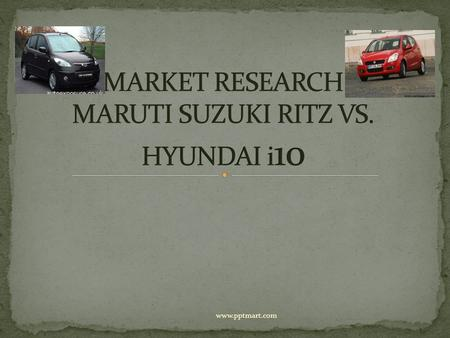 Www.pptmart.com. We for our research work picked up two of the most selling (small car B+ segment) car for our comparison, the two companies and their.
