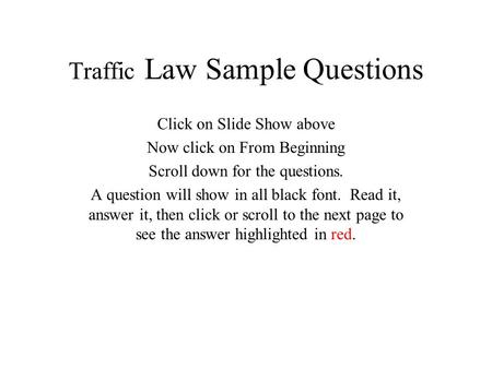 Traffic Law Sample Questions Click on Slide Show above Now click on From Beginning Scroll down for the questions. A question will show in all black font.