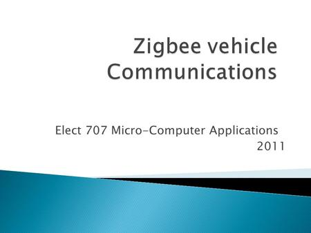 Elect 707 Micro-Computer Applications 2011. Building a Zigbee controlled car that can communicate with 2 other cars by sending them its order. The car.