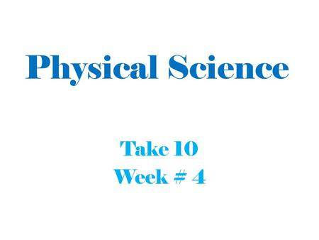 Physical Science Take 10 Week # 4.