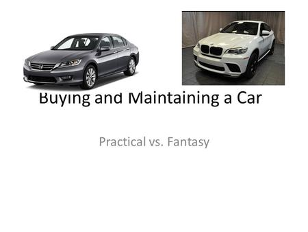 Buying and Maintaining a Car Practical vs. Fantasy.