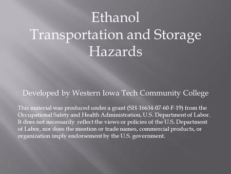 Ethanol Transportation and Storage Hazards Developed by Western Iowa Tech Community College This material was produced under a grant (SH-16634-07-60-F-19)