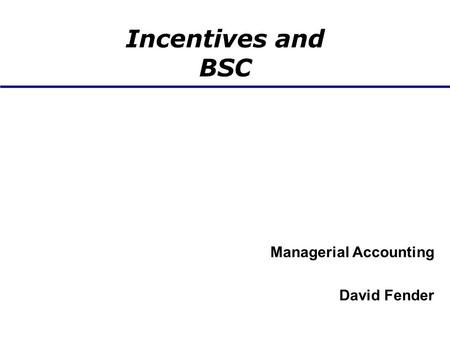 Incentives and BSC Managerial Accounting David Fender.