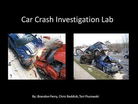 Car Crash Investigation Lab By: Brandon Perry, Chris Reddick, Tori Piurowski.