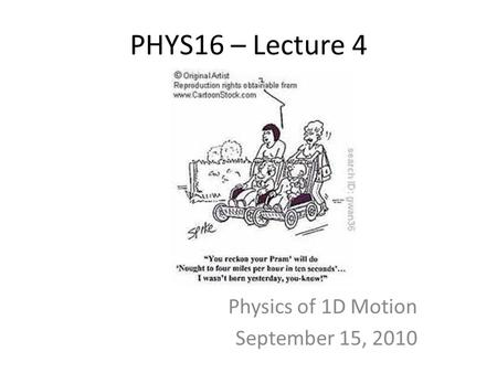 PHYS16 – Lecture 4 Physics of 1D Motion September 15, 2010.