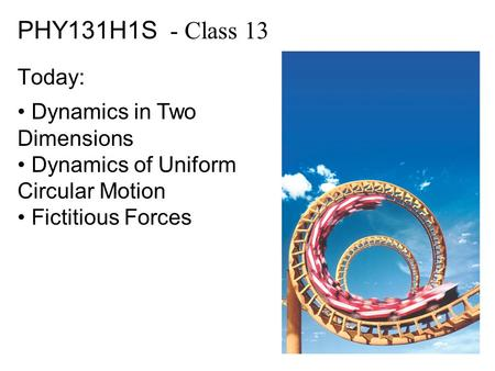 PHY131H1S - Class 13 Today: Dynamics in Two Dimensions Dynamics of Uniform Circular Motion Fictitious Forces.