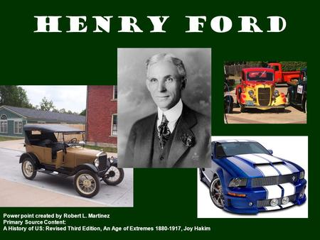 Henry Ford Power point created by Robert L. Martinez Primary Source Content: A History of US: Revised Third Edition, An Age of Extremes 1880-1917, Joy.