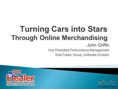 Turning Cars into Stars Through Online Merchandising John Griffin Vice President Performance Management AutoTrader Group, Software Division.
