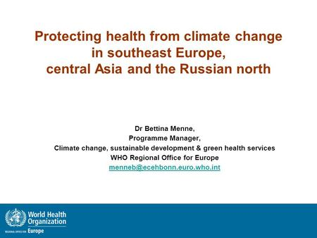 Protecting health from climate change in southeast Europe, central Asia and the Russian north Dr Bettina Menne, Programme Manager, Climate change, sustainable.