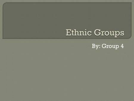 Ethnic Groups By: Group 4.