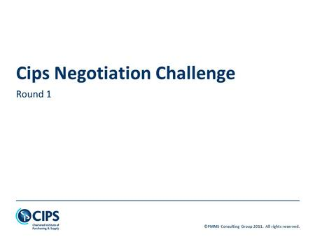©PMMS Consulting Group 2011. All rights reserved. Cips Negotiation Challenge Round 1.