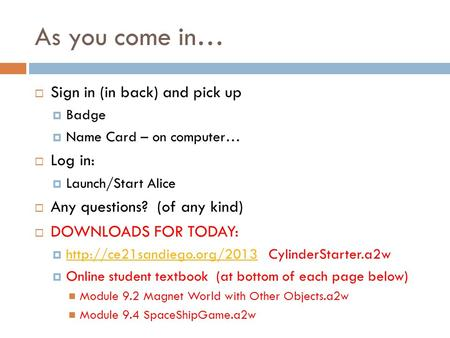 As you come in… Sign in (in back) and pick up Badge Name Card – on computer… Log in: Launch/Start Alice Any questions? (of any kind) DOWNLOADS FOR TODAY: