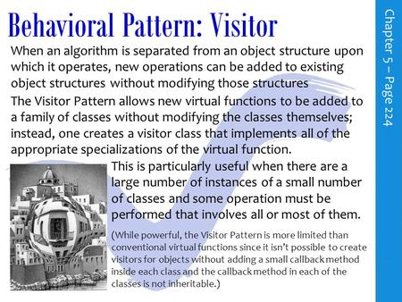 Behavioral Pattern: Visitor C h a p t e r 5 – P a g e 224 When an algorithm is separated from an object structure upon which it operates, new operations.