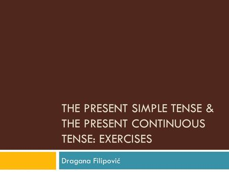 THE PRESENT SIMPLE TENSE & THE PRESENT CONTINUOUS TENSE: EXERCISES Dragana Filipović.