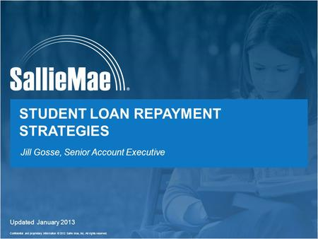 Confidential and proprietary information © 2012 Sallie Mae, Inc. All rights reserved. 1 STUDENT LOAN REPAYMENT STRATEGIES Updated January 2013 Jill Gosse,