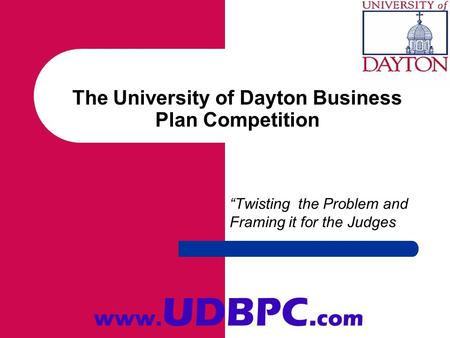 The University of Dayton Business Plan Competition Twisting the Problem and Framing it for the Judges www. UDBPC. com.