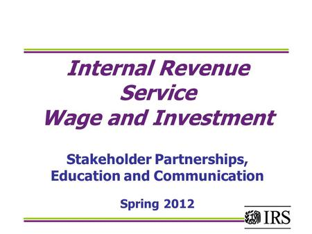 Internal Revenue Service Wage and Investment Stakeholder Partnerships, Education and Communication Spring 2012.