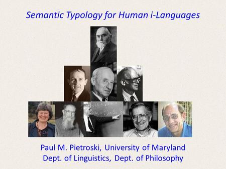 Semantic Typology for Human i-Languages Paul M. Pietroski, University of Maryland Dept. of Linguistics, Dept. of Philosophy.