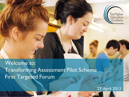 Welcome to: Transforming Assessment Pilot Scheme First Targeted Forum 23 April 2013.