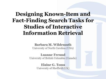 Designing Known-Item and Fact-Finding Search Tasks for Studies of Interactive Information Retrieval Barbara M. Wildemuth University of North Carolina (USA)