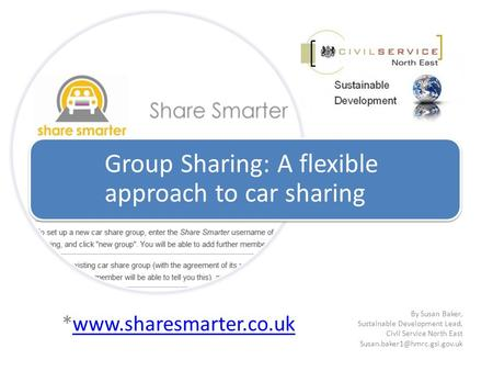 *www.sharesmarter.co.ukwww.sharesmarter.co.uk Group Sharing: A flexible approach to car sharing By Susan Baker, Sustainable Development Lead, Civil Service.