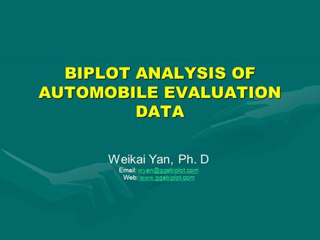 BIPLOT ANALYSIS OF AUTOMOBILE EVALUATION DATA Weikai Yan, Ph. D   Web: