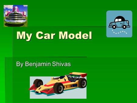My Car Model By Benjamin Shivas. My model is made of clay. I made a model of a car because I like cars. I then made logos of the things that I like and.