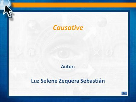 Causative Luz Selene Zequera Sebastián Autor:. The causative is a common structure in English. It is used when one thing or person causes another thing.