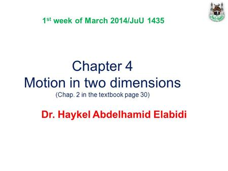 Chapter 4 Motion in two dimensions (Chap. 2 in the textbook page 30) Dr. Haykel Abdelhamid Elabidi 1 st week of March 2014/JuU 1435.