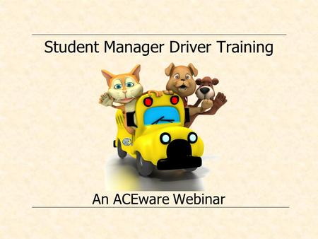 Student Manager Driver Training An ACEware Webinar.