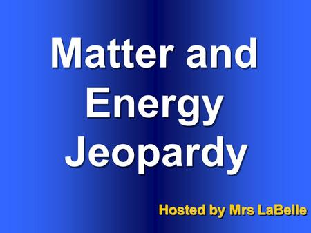 Matter and Energy Hosted by Mrs LaBelle Jeopardy.