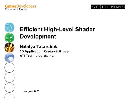 August 2003 Efficient High-Level Shader Development Natalya Tatarchuk 3D Application Research Group ATI Technologies, Inc.