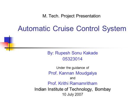 M. Tech. Project Presentation Automatic Cruise Control System By: Rupesh Sonu Kakade 05323014 Under the guidance of Prof. Kannan Moudgalya and Prof. Krithi.