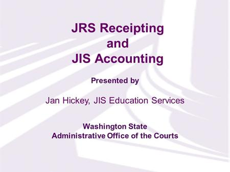 Presented by Washington State Administrative Office of the Courts JRS Receipting and JIS Accounting Jan Hickey, JIS Education Services.