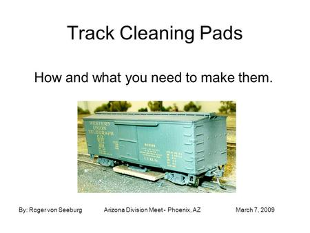 Track Cleaning Pads How and what you need to make them. By: Roger von SeeburgArizona Division Meet - Phoenix, AZMarch 7, 2009.