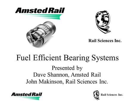 Rail Sciences Inc. Fuel Efficient Bearing Systems Presented by Dave Shannon, Amsted Rail John Makinson, Rail Sciences Inc. Rail Sciences Inc.
