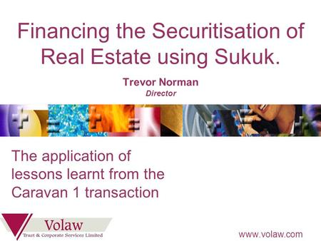 Www.volaw.com Financing the Securitisation of Real Estate using Sukuk. Trevor Norman Director The application of lessons learnt from the Caravan 1 transaction.