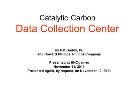 Catalytic Carbon Data Collection Center By Pat Gaddy, PE and Howard Phillips; Phillips Company Presented at HHOgames November 11, 2011 Presented again,