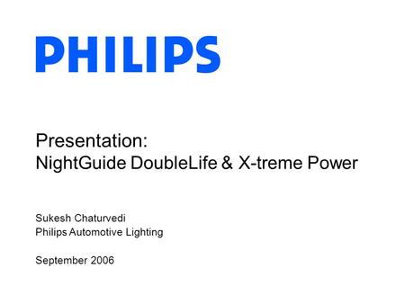 Sukesh Chaturvedi Philips Automotive Lighting September 2006 Presentation: NightGuide DoubleLife & X-treme Power.