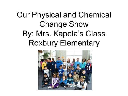Our Physical and Chemical Change Show By: Mrs. Kapelas Class Roxbury Elementary.