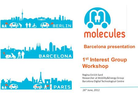 Barcelona presentation 1 st Interest Group Workshop Regina Enrich Sard Researcher at Mobility&Energy Group Barcelona Digital Technological Centre 26 th.