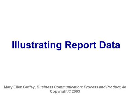 Illustrating Report Data Mary Ellen Guffey, Business Communication: Process and Product, 4e Copyright © 2003.
