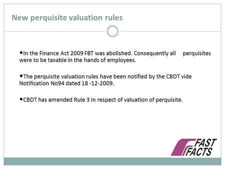 New perquisite valuation rules In the Finance Act 2009 FBT was abolished. Consequently all perquisites were to be taxable in the hands of employees. In.