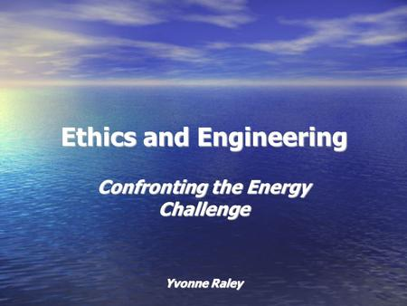 Ethics and Engineering Confronting the Energy Challenge Yvonne Raley.