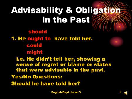 English Dept. Level 31 Advisability & Obligation in the Past should 1. He ought to have told her. could might i.e. He didnt tell her, showing a sense of.