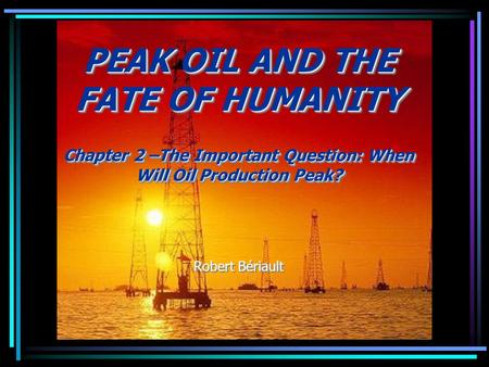 PEAK OIL AND THE FATE OF HUMANITY Chapter 2 –The Important Question: When Will Oil Production Peak? Robert Bériault PEAK OIL AND THE FATE OF HUMANITY Chapter.