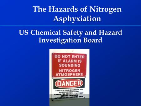US Chemical Safety and Hazard Investigation Board The Hazards of Nitrogen Asphyxiation.