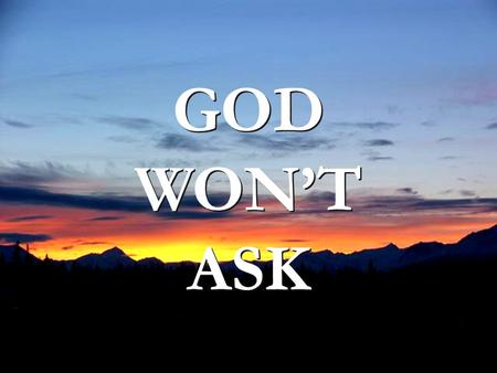 GOD WONT ASK GOD WONT ASK. … but He'll ask how many people you drove who didn't have transportation. God won't ask what kind of car you drove…